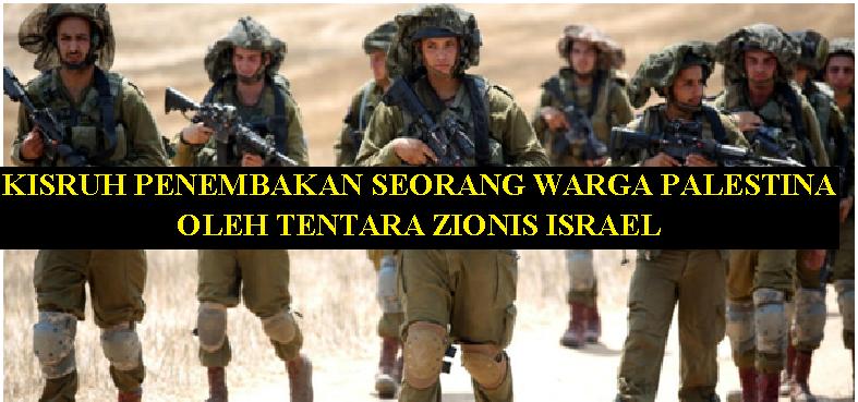 KISRUH PENEMBAKAN SEORANG WARGA PALESTINA OLEH TENTARA ZIONIS ISRAEL